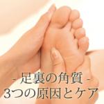 足裏の角質3つの原因とケア